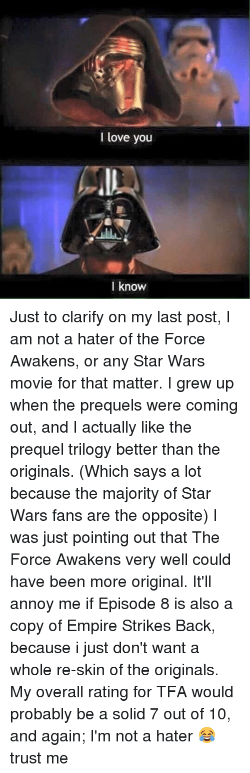 strike back: I love you  know Just to clarify on my last post, I am not a hater of the Force Awakens, or any Star Wars movie for that matter. I grew up when the prequels were coming out, and I actually like the prequel trilogy better than the originals. (Which says a lot because the majority of Star Wars fans are the opposite) I was just pointing out that The Force Awakens very well could have been more original. It'll annoy me if Episode 8 is also a copy of Empire Strikes Back, because i just don't want a whole re-skin of the originals. My overall rating for TFA would probably be a solid 7 out of 10, and again; I'm not a hater 😂 trust me