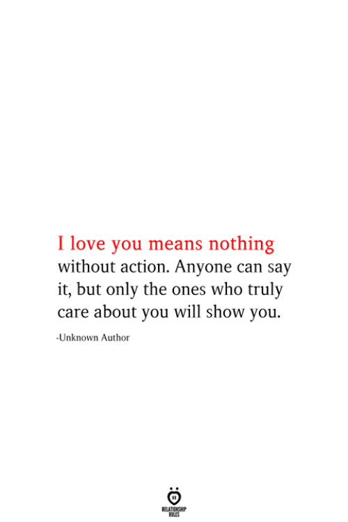 Will Show: I love you means nothing  without action. Anyone can say  it, but only the ones who truly  care about you will show you.  -Unknown Author  RELATIONSHIP  ES