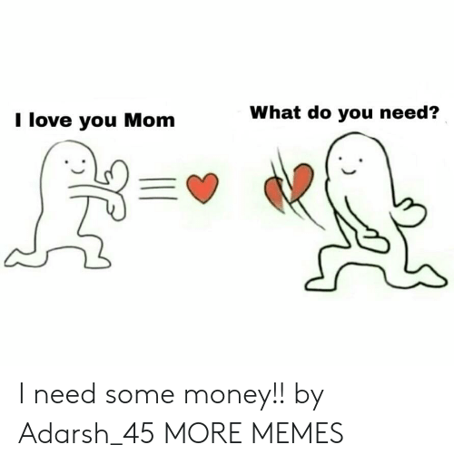 Love You Mom: I love you Mom  What do you need? I need some money!! by Adarsh_45 MORE MEMES