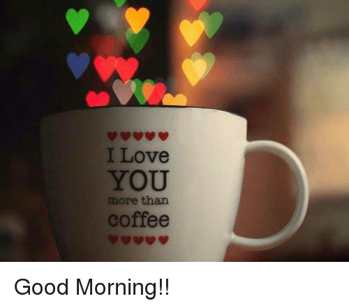 love memes and good morning i love you more than coffee good morning