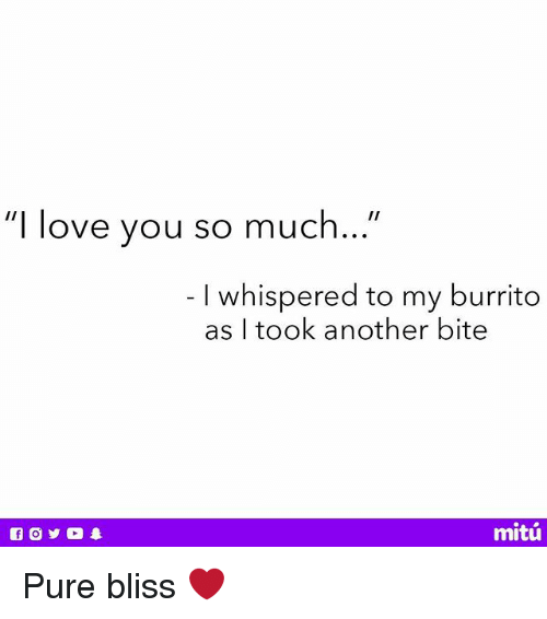 """blissful: """"I love you so much...""""  I whispered to my burrito  as I took another bite  mitú Pure bliss ❤️"""