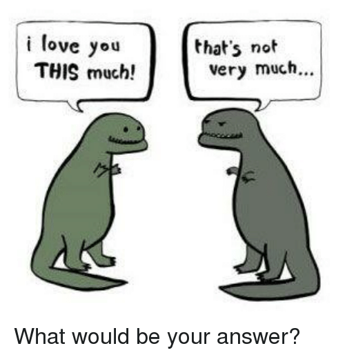 Memes, 🤖, and Answeres: i love you  THIS much!  that's not  very much... What would be your answer?