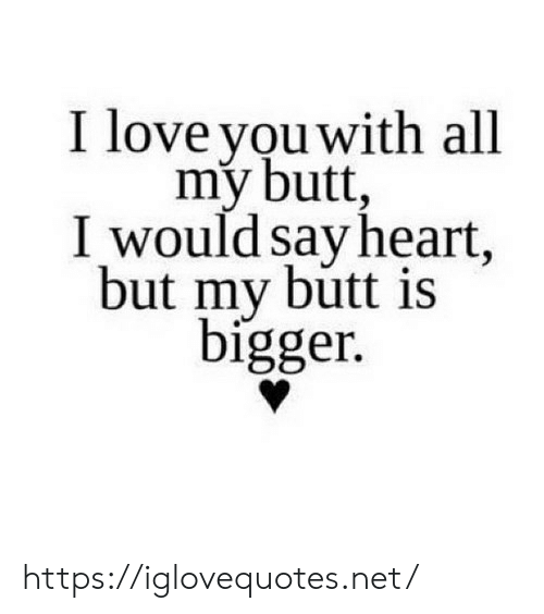 My Butt: I love you with all  my butt,  I would say heart,  but my butt is  bigger. https://iglovequotes.net/