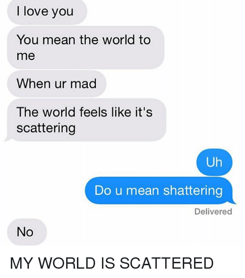 Love, Texting, and I Love You: I love you  You mean the world to  me  When ur mad  The world feels like it's  scattering  Uh  Do u mean shattering  Delivered MY WORLD IS SCATTERED