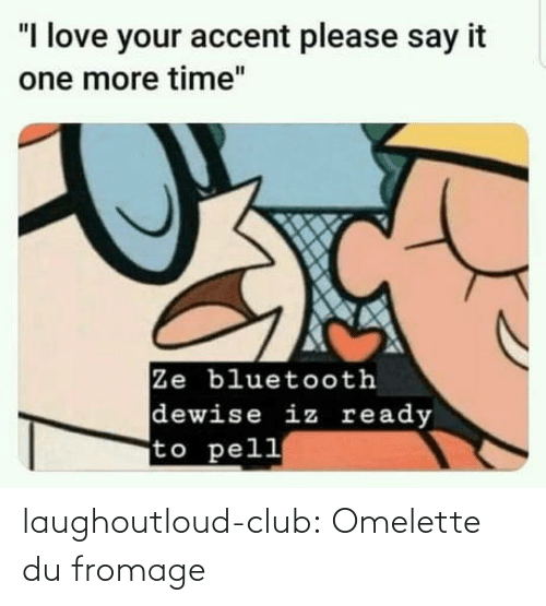 "ready: ""I love your accent please say it  one more time""  Ze bluetooth  dewise iz ready  to pell laughoutloud-club:  Omelette du fromage"