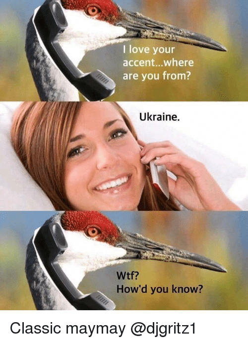 Maymays: I love your  accent...where  are you from?  Ukraine.  How'd you know? Classic maymay @djgritz1