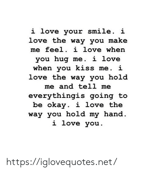 hold me: i love your smile. i  love the way you make  me feel. i love when  you hug me. i love  when you kiss me. i  love the way you hold  me and tell me  everythingis going to  be okay. i love the  way you hold my hand  i love you https://iglovequotes.net/