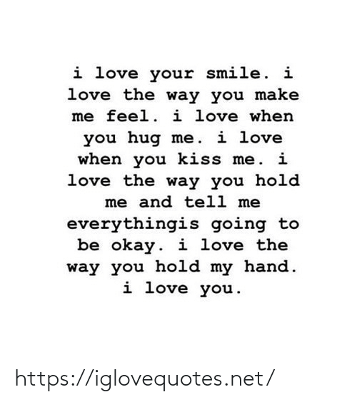 hug: i love your smile. i  love the way you make  me feel. i love when  you hug me. i love  when you kiss me. i  love the way you hold  me and tell me  everythingis going to  be okay. i love the  way you hold my hand.  i love you. https://iglovequotes.net/
