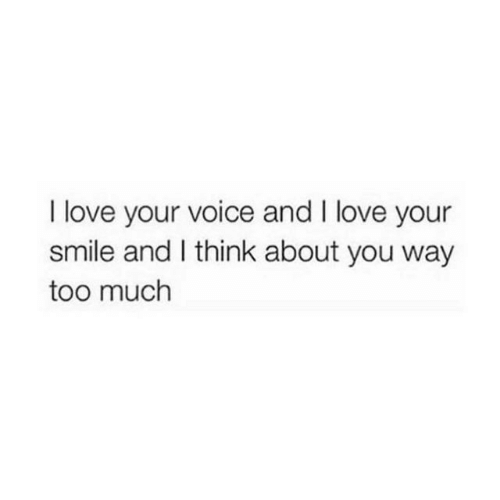 Love, Too Much, and Smile: I love your voice and I love your  smile and I think about you way  too much
