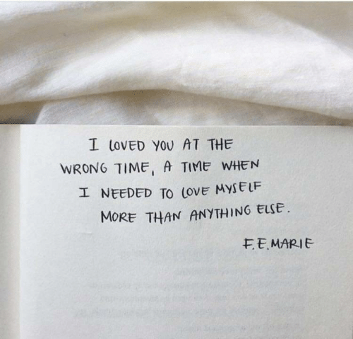 Love, Time, and You: I LOvED YOU AT THE  WRONG TIME, A TIME WHEN  エNEEDED TO love MYSELF  MORE THAN ANYTHING ELSE  モE. MARIE