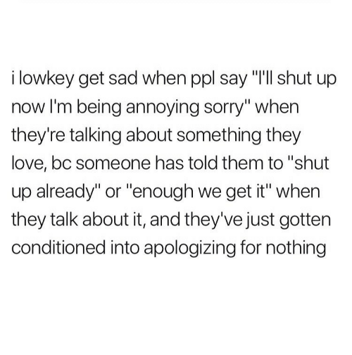 """Love, Shut Up, and Sorry: i lowkey get sad when ppl say """"T'll shut up  now I'm being annoying sorry"""" when  they're talking about something they  love, bc someone has told them to """"shut  up already"""" or """"enough we get it"""" when  they talk about it, and they've just gotten  conditioned into apologizing for nothing"""
