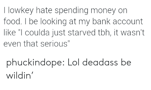 "Wildin: I lowkey hate spending money on  food. I be looking at my bank account  like ""I coulda just starved tbh, it wasn't  even that serious"" phuckindope:  Lol deadass be wildin'"