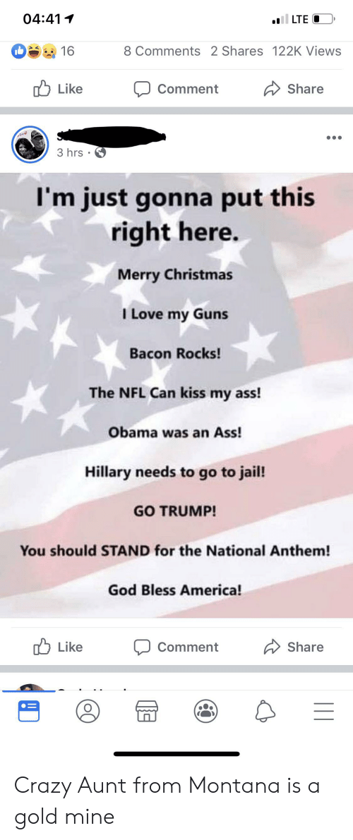 America, Ass, and Christmas: i LTE  04:41  8 Comments 2 Shares 122K Views  16  Like  Share  Comment  Ane  3 hrs  I'm just gonna put this  right here.  Merry Christmas  I Love my Guns  Bacon Rocks!  The NFL Can kiss my ass!  Obama was an Ass!  Hillary needs to go to jail!  GO TRUMP!  You should STAND for the National Anthem!  God Bless America!  Like  Share  Comment Crazy Aunt from Montana is a gold mine