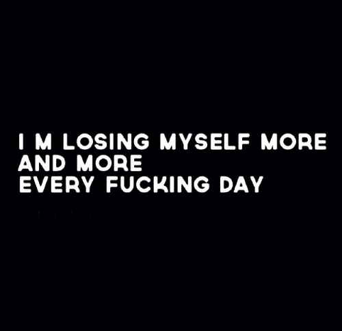 every-fucking-day: I M LOSING MYSELF MORE  AND MORE  EVERY FUCKING DAY
