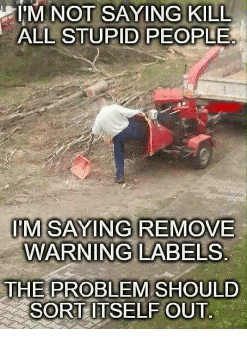 i m not: I'  M NOT SAYING KILL  ALL STUPID PEOPLE  IM SAYING REMOVE  WARNING LABELS  THE PROBLEM SHOULD  SORT ITSELF OUT