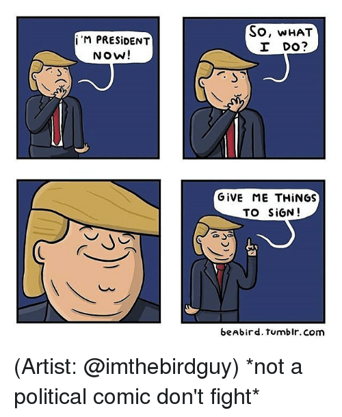 President Now: i M PRESIDENT  Now!  So, WHAT  I DO?  GIVE ME THINGS  TO SIGN  beAbird. tumblr. Com (Artist: @imthebirdguy) *not a political comic don't fight*