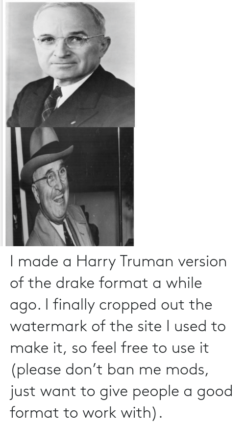 Please Don: I made a Harry Truman version of the drake format a while ago. I finally cropped out the watermark of the site I used to make it, so feel free to use it (please don't ban me mods, just want to give people a good format to work with).