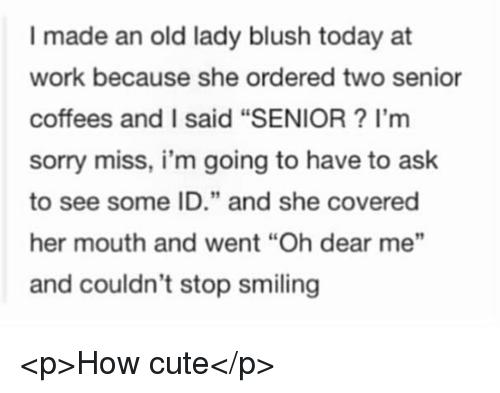 """Cute, Sorry, and Work: I made an old lady blush today at  work because she ordered two senior  coffees and I said """"SENIOR? I'm  sorry miss, i'm going to have to ask  to see some ID."""" and she covered  her mouth and went """"Oh dear me""""  and couldn't stop smilin  9 <p>How cute</p>"""
