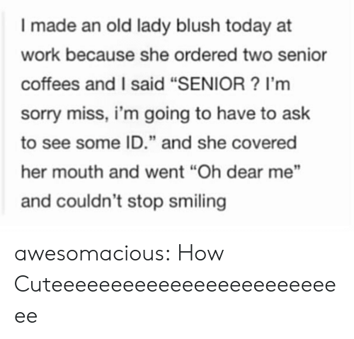 "Blush: I made an old lady blush today at  work because she ordered two senior  coffees and I said ""SENIOR? I'm  sorry miss, i'm going to have to ask  to see some ID."" and she covered  her mouth and went ""Oh dear me""  and couldn't stop smiling awesomacious:  How Cuteeeeeeeeeeeeeeeeeeeeeeeeee"