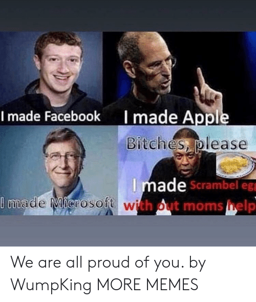 Appl: I made Appl  Bitches please  I made Facebook  Imade  Scrambel eg  with out moms help  made Microsoft We are all proud of you. by WumpKing MORE MEMES