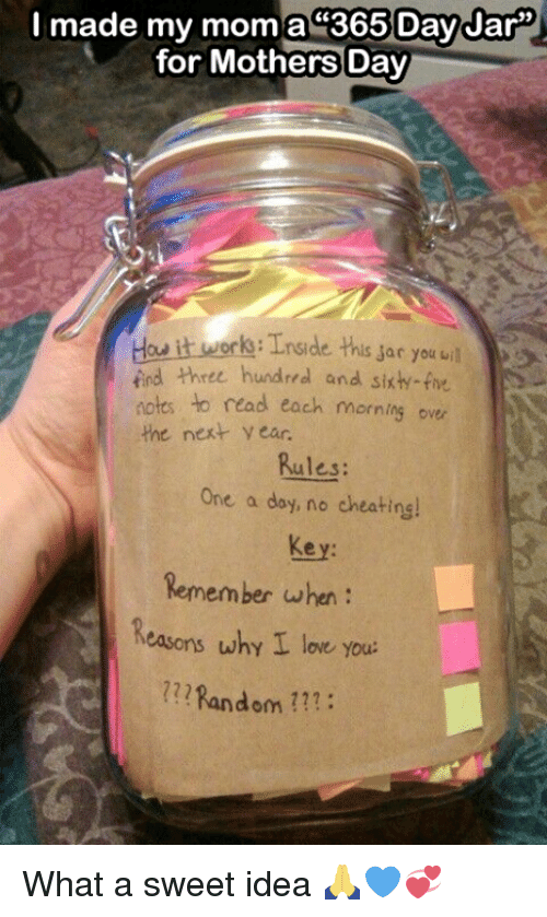 orks: I made my mom a 365 Day Jar  for Mothers Day  ork Tnside this sar you uil  iind three hundred and sixh-five  notes to read each morning over  the next year.  Rules:  One a day, no cheatinsl  Remember when  Reasons why I love you.  Random What a sweet idea 🙏💙💞