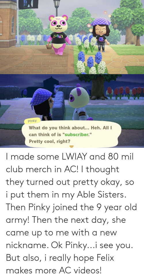 sisters: I made some LWIAY and 80 mil club merch in AC! I thought they turned out pretty okay, so i put them in my Able Sisters. Then Pinky joined the 9 year old army! Then the next day, she came up to me with a new nickname. Ok Pinky...i see you. But also, i really hope Felix makes more AC videos!