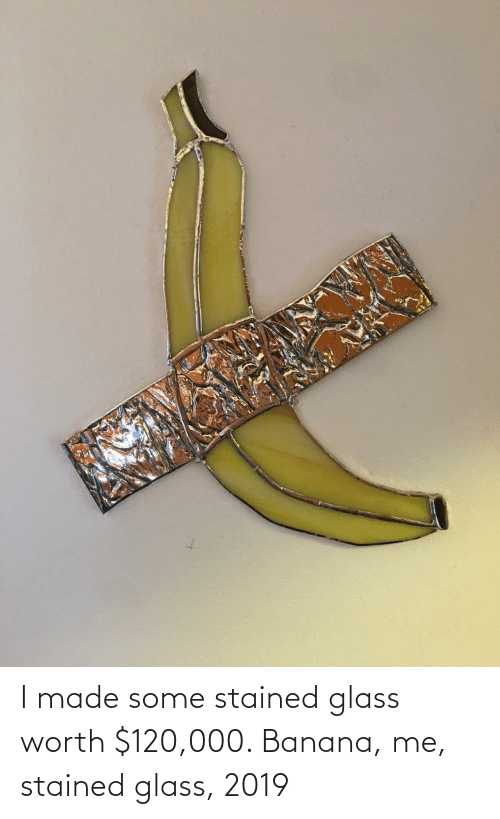 Banana: I made some stained glass worth $120,000. Banana, me, stained glass, 2019