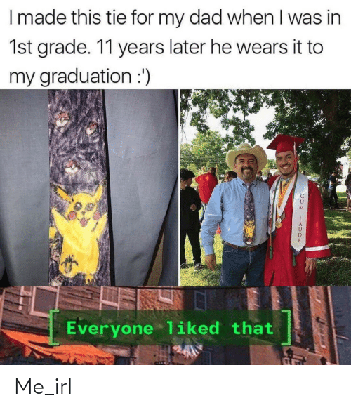 grade: I made this tie for my dad when I was in  1st grade. 11 years later he wears it to  my graduation :')  Everyone liked that Me_irl