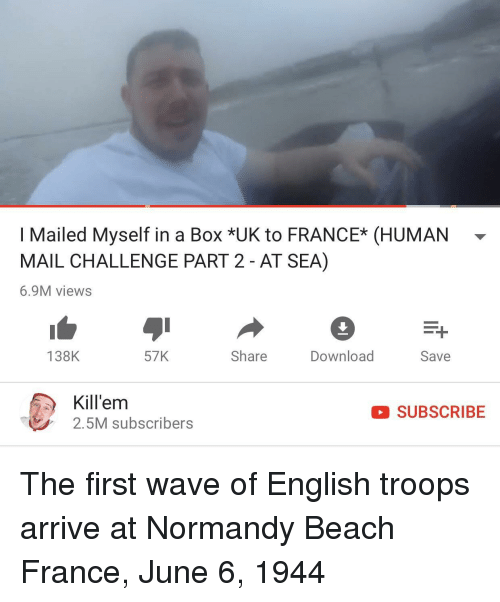 Normandy Beach: I Mailed Myself in a Box *UK to FRANCE* (HUMAN-  MAIL CHALLENGE PART 2 - AT SEA)  6.9M views  138K  57K  Share  DownloadSave  Kill'em  2.5M subscribers  SUBSCRIBE The first wave of English troops arrive at Normandy Beach France, June 6, 1944