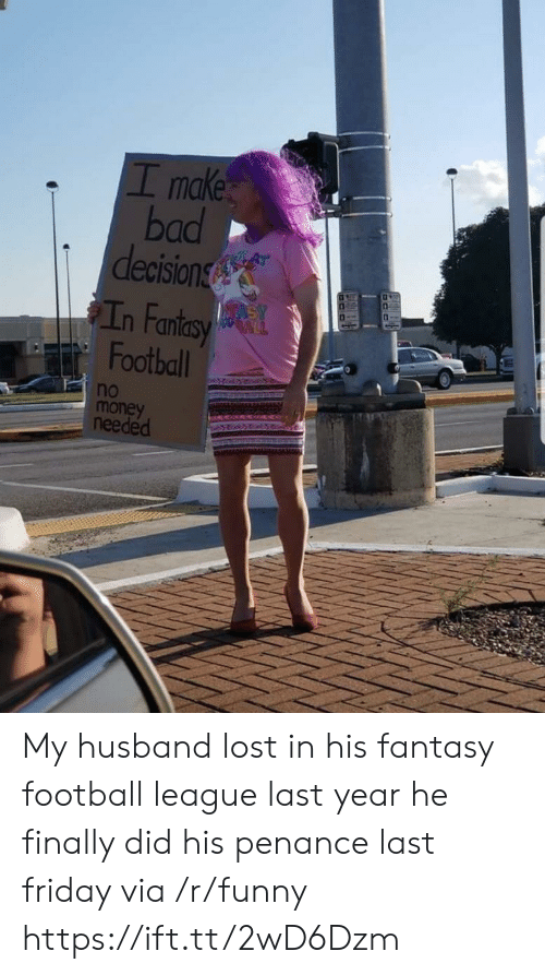 Fantasy football: I make  bad  decision  n Fan  Football  no  money  needed My husband lost in his fantasy football league last year he finally did his penance last friday via /r/funny https://ift.tt/2wD6Dzm