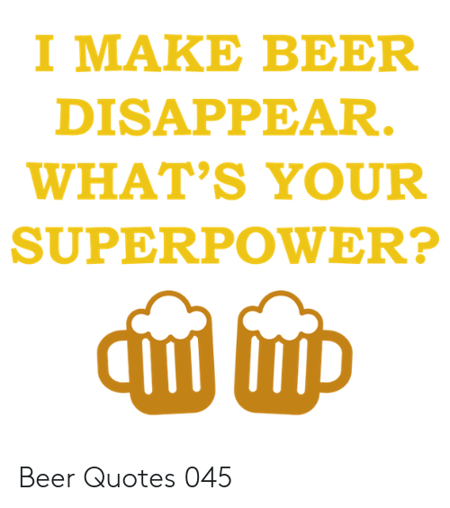 superpower: I MAKE BEER  DISAPPEAR.  WHAT'S YOUR  SUPERPOWER? Beer Quotes 045
