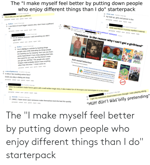 """tropes: """"I make myself feel better by  who enjoy different things than I do"""" starterpack  putting down people  The  stronk_tank 4 points 1 day ago  Ay hold up, girls und panzer is fire  S O points 3 hours ago  permalink embed save report reply  This is why you can't get a girlfriend.  permalink embed save parent report reply  A RedKam 1 point 3 hours ago  I can think of much bigger reasons why I don't have a girifriend  IS]1 point 3 hours ago  Girls und Panzer is pussy repellent material.  """"Feminism is the reason why I cani get a girlfriend"""" starterpack redd  submitted 1 day ago by  2108 comments share save hide report  36.4k  permalink embed save parent report reply  lol  """"Feminism is the reason why I can't get a girlfriend""""  permalink embed save parent report re ply  + I'm an asshole because I said something you didn't  agree with?  S1 1 point 3 hours ago  permalink embed save parent report reply  You're being an asshole by bashing things  people enjoy while defending the things people  are bashing you for enjoying. Don't you see that's  pretty hypocritical? If you enjoy playing Doki Doki,  then good for you man, but that doesn't mean  you get say stuff like """"The people who watch  Dragon maid probably doesn't have anything  other than free time."""" I mean come on.  RedKam 2 points 2 hours ago  Der  Untermen(ch  Kaayashi  Dragen Maid  Anti-social behaviour  Fom Wpea, the eenyped  Ret Me  Nor e conteed with Asooaty Antisocia personalty daorder, Social phoba or Counterout  The examples and perspective in the article deal primarily with the  Cworidwide view of he ubect You may improve ths article, discus  permalink embed save parent report reply  aporopriate anwandhen an empiatema  Anti-social behaviours are actions tha ha or lack consideration tor the wel-being of others  EnalessEightSurvivor 12 points 1 day ago  nghts of ancther personand any behaviour that is consdered to be dangtive to ohers in society  A DDLC fan insulting anime fans?  Dude you play a dating sim Im"""