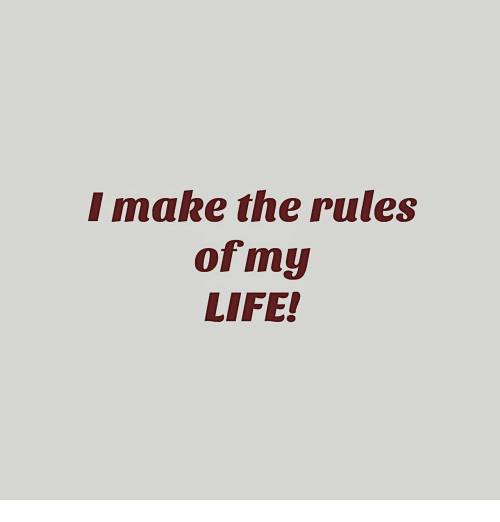Life, Make, and Rules: I make the rules  ofmy  LIFE!