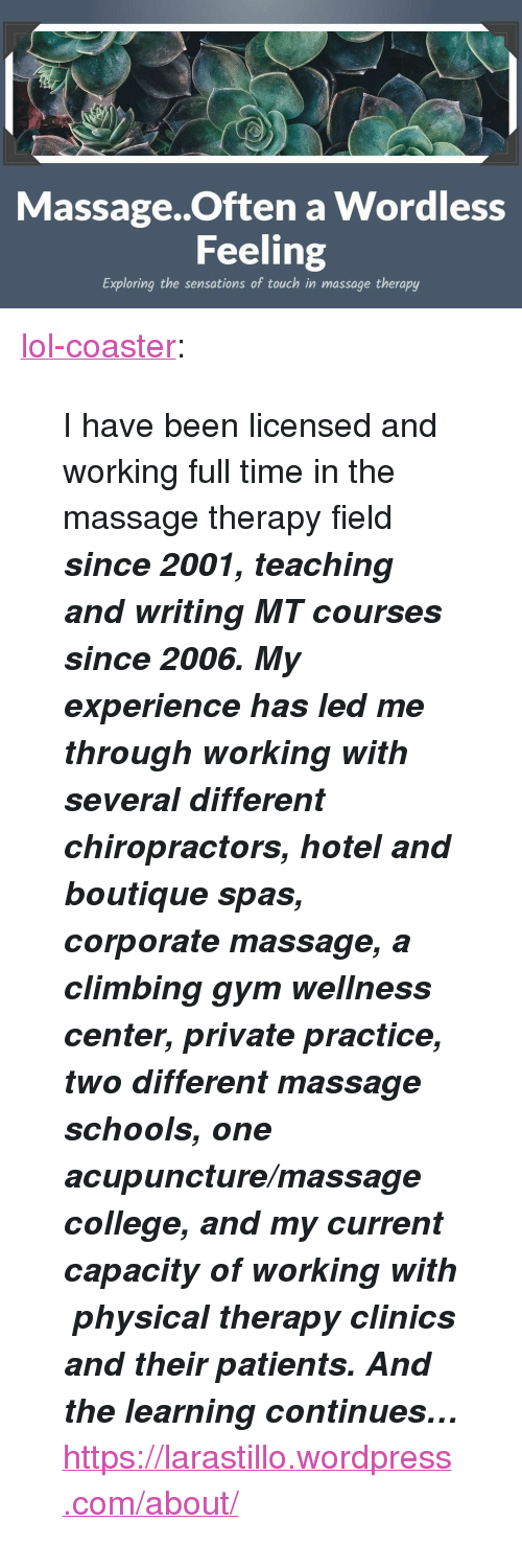 """physical therapy: i:  Massage..Often a Wordless  Feeling  Exploring the sensations of touch in massage therapy <p><a href=""""http://lol-coaster.tumblr.com/post/155867124192/i-have-been-licensed-and-working-full-time-in-the"""" class=""""tumblr_blog"""">lol-coaster</a>:</p>  <blockquote><p>  I have been licensed and working full time in the massage therapy field <b><i>since 2001, teaching and writing MT courses since 2006. My experience has led me through working with several different chiropractors, hotel and boutique spas, corporate massage, a climbing gym wellness center, private practice, two different massage schools, one acupuncture/massage college, and my current capacity of working with physical therapy clinics and their patients. And the learning continues…</i></b>  <br/></p><p><a href=""""https://larastillo.wordpress.com/about/"""">https://larastillo.wordpress.com/about/</a><br/></p></blockquote>"""