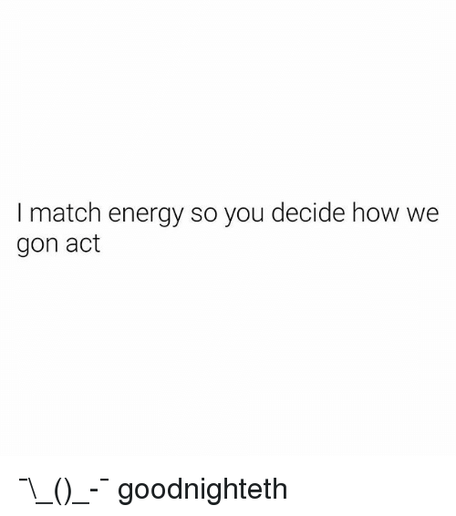 We Gon: I match energy so you decide how we  gon act ¯\_(ツ)_-¯ goodnighteth