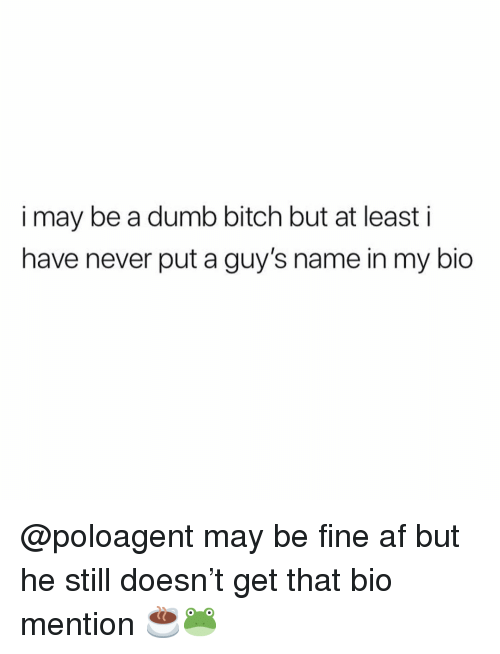 Af, Bitch, and Dumb: i may be a dumb bitch but at least i  have never put a guy's name in my bio @poloagent may be fine af but he still doesn't get that bio mention ☕️🐸