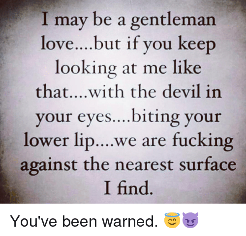 Memes, Devil, and 🤖: I may be a gentleman  love....but if you keep  looking at me like  that. ...with the devil in  your eyes.... biting your  lower lip....we are fucking  against the nearest surface  I find You've been warned. 😇😈
