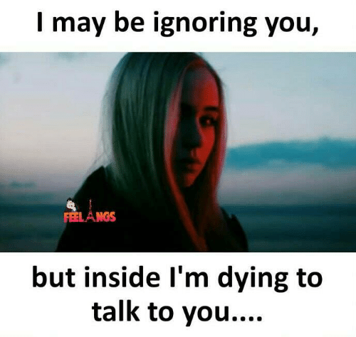 Memes, 🤖, and May: I may be ignoring you,  FEEL AM  but inside I'm dying to  talk to you....