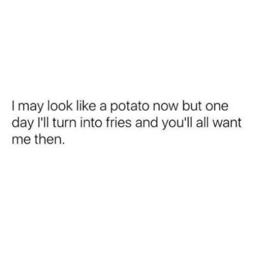 Potatoing: I may look like a potato now but one  day I'll turn into fries and you'll all want  me then.
