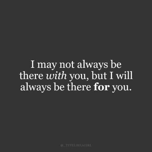 May, Will, and You: I may not always be  there with you, but I will  always be there for you.  @_TYPELIKEAGIRL
