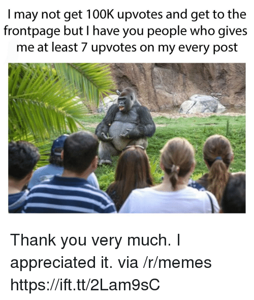 Memes, Thank You, and Who: I may not get 100K upvotes and get to the  frontpage but I have you people who gives  me at least 7 upvotes on my every post Thank you very much. I appreciated it. via /r/memes https://ift.tt/2Lam9sC