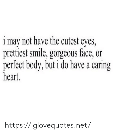 Gorgeous, Heart, and Smile: i may not have the cutest eyes,  prettiest smile, gorgeous face, or  perfect body, but i do have a caring  heart. https://iglovequotes.net/