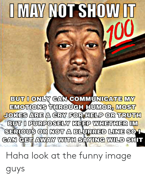 Communicate: I MAY NOT SHOW IT  000  BUT I ONLY CAN COMMUNICATE MY  EMOTIONS THROUGH HUMOR, MOST  JOKES ARE A CRY FOR HELP OR TRUTH  BUT I PURPOSELY KEEP WHETHER IM  SERIOUS OR NOT A BLURRED LINE SO I  CAN GET AWAY WITH SAYING WILD SHIT Haha look at the funny image guys