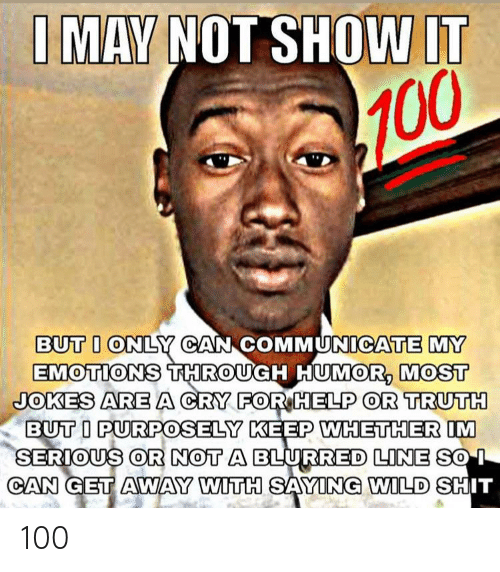 Communicate: I MAY NOT SHOW IT  100  BUT I ONLY CAN COMMUNICATE MY  EMOTIONS THROUGH HUMOR, MOST  JOKES AREA CRY FOR HELP OR TRUTH  BUT I PURPOSELY KEEP WHETHER IM  SERIOUS OR NOT A BLURRED LINE SO I  CAN GET AWAY WITH SAYING WILD SHIT 100