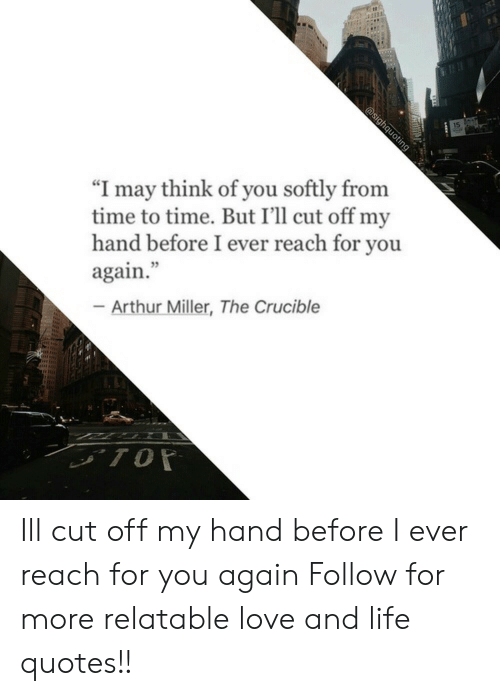 "Arthurs: ""I may think of you softly from  time to time. But I'll cut off m  hand before I ever reach for you  again.  75  Arthur Miller, The Crucible Ill cut off my hand before I ever reach for you again  Follow for more relatable love and life quotes!!"