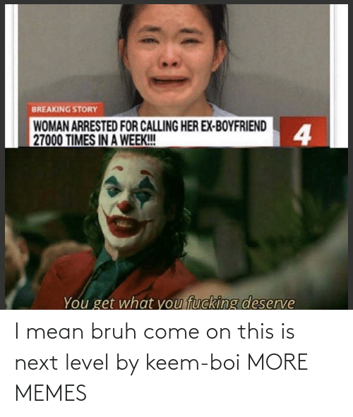 come on: I mean bruh come on this is next level by keem-boi MORE MEMES