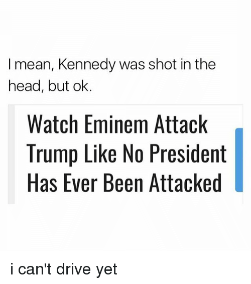 shot in the head: I mean, Kennedy was shot in the  head, but ok.  Watch Eminem Attack  Trump Like No President  Has Ever Been Attacked i can't drive yet