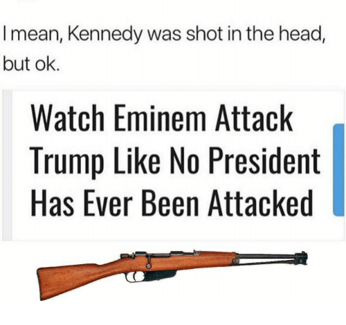 shot in the head: I mean, Kennedy was shot in the head,  but ok.  Watch Eminem Attack  Trump Like No President  Has Ever Been Attacked