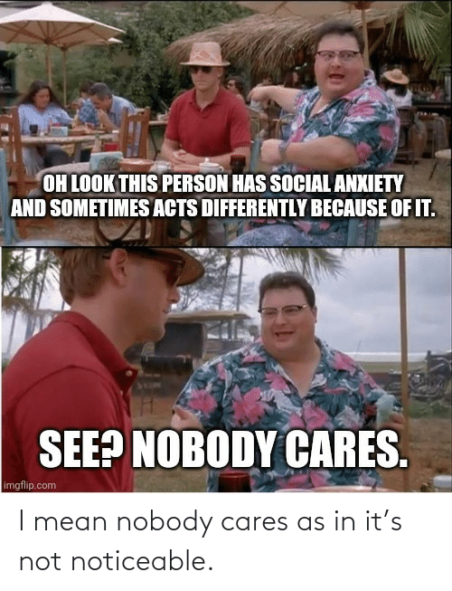 Cares: I mean nobody cares as in it's not noticeable.