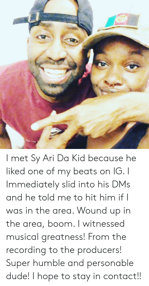 Dude, Beats, and Humble: I met Sy Ari Da Kid because he liked one of my beats on IG. I Immediately slid into his DMs and he told me to hit him if I was in the area. Wound up in the area, boom. I witnessed musical greatness! From the recording to the producers! Super humble and personable dude! I hope to stay in contact!!